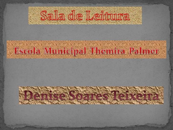 Sala de Leitura<br />EscolaMunicipalThemiraPalmer<br />Denise Soares Teixeira<br />