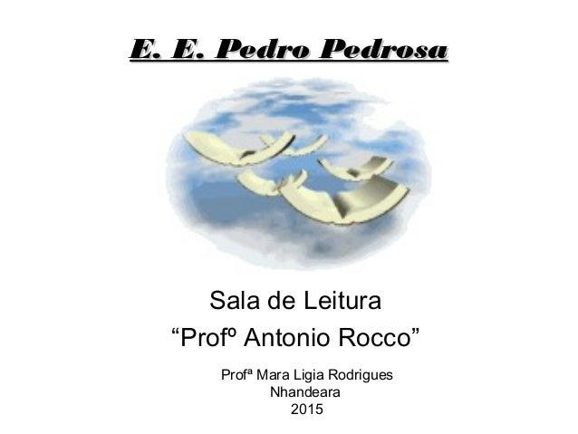 """E. E. Pedro PedrosaE. E. Pedro Pedrosa Sala de Leitura """"Profº Antonio Rocco"""" Profª Mara Ligia Rodrigues Nhandeara 2015"""