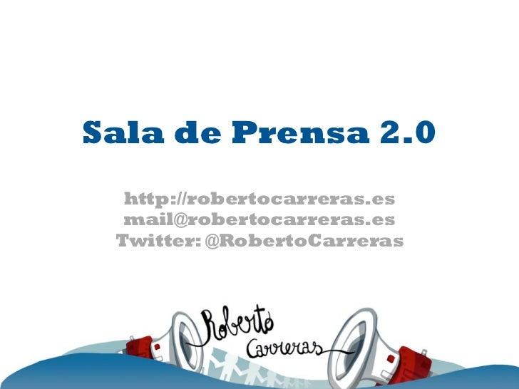 Sala de Prensa 2.0  http://robertocarreras.es  mail@robertocarreras.es Twitter: @RobertoCarreras