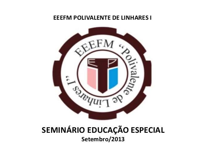 EEEFM POLIVALENTE DE LINHARES I SEMINÁRIO EDUCAÇÃO ESPECIAL Setembro/2013