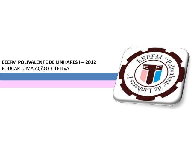 EEEFM POLIVALENTE DE LINHARES I – 2012 EDUCAR: UMA AÇÃO COLETIVA