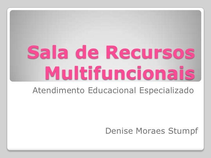 Sala de Recursos MultifuncionaisAtendimento Educacional Especializado                Denise Moraes Stumpf