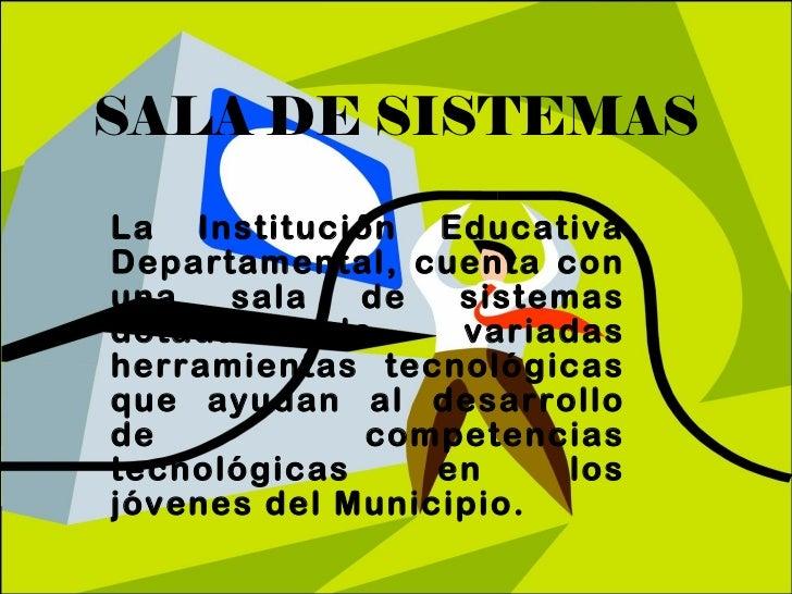SALA DE SISTEMAS La Institución Educativa Departamental, cuenta con una sala de sistemas dotada de variadas herramientas t...