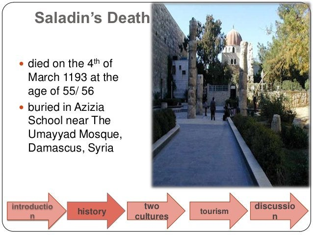 Saladin's Death died on the 4th of  March 1193 at the  age of 55/ 56 buried in Azizia  School near The  Umayyad Mosque, ...