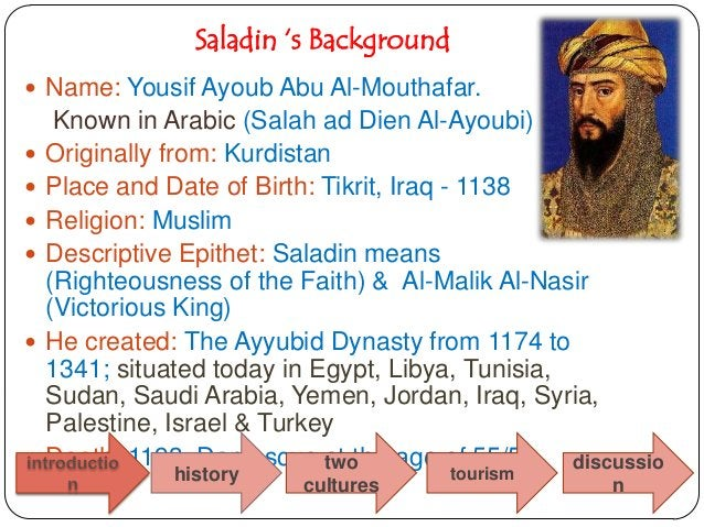 Saladin 's Background Name: Yousif Ayoub Abu Al-Mouthafar.     Known in Arabic (Salah ad Dien Al-Ayoubi)   Originally fr...
