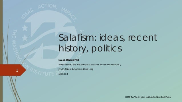 ©2016 The Washington Institute for Near East Policy 1 Salafism: ideas, recent history, politics Jacob Olidort, PhD Soref F...
