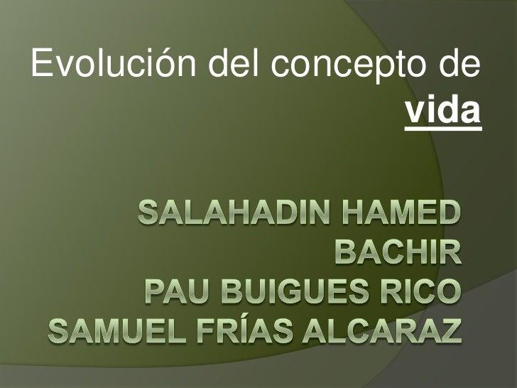 Evolución del concepto de vida<br />SalahadinhamedbachirPau Buigues RicoSamuel Frías alcaraz<br />