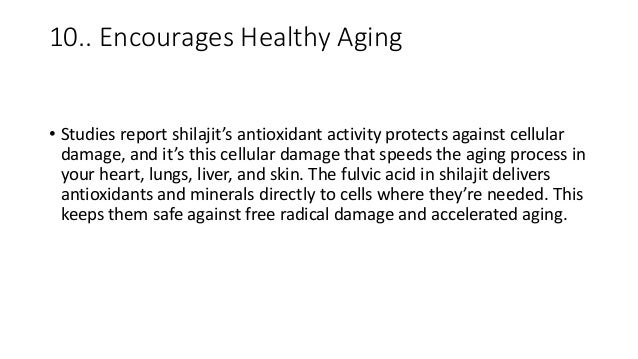 10.. Encourages Healthy Aging • Studies report shilajit's antioxidant activity protects against cellular damage, and it's ...