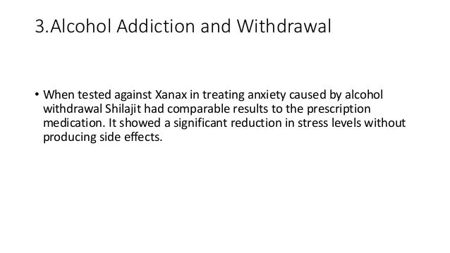 3.Alcohol Addiction and Withdrawal • When tested against Xanax in treating anxiety caused by alcohol withdrawal Shilajit h...