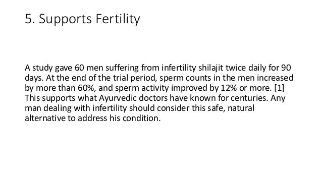 5. Supports Fertility A study gave 60 men suffering from infertility shilajit twice daily for 90 days. At the end of the t...