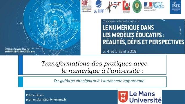 Pierre Salam pierre.salam@univ-lemans.fr Transformations des pratiques avec le numérique à l'université : Du guidage ensei...