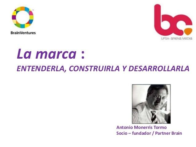La marca :ENTENDERLA, CONSTRUIRLA Y DESARROLLARLA                      Antonio Monerris Tormo                      Socio –...