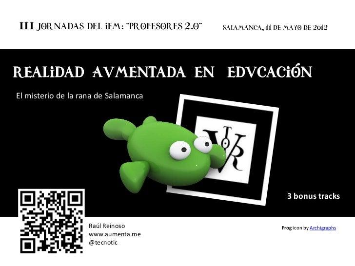 """III Jornadas del IEM: """"Profesores 2.o""""    Salamanca, 11 de mayo de 2012Realidad Aumentada en EducaciónEl misterio de la ra..."""