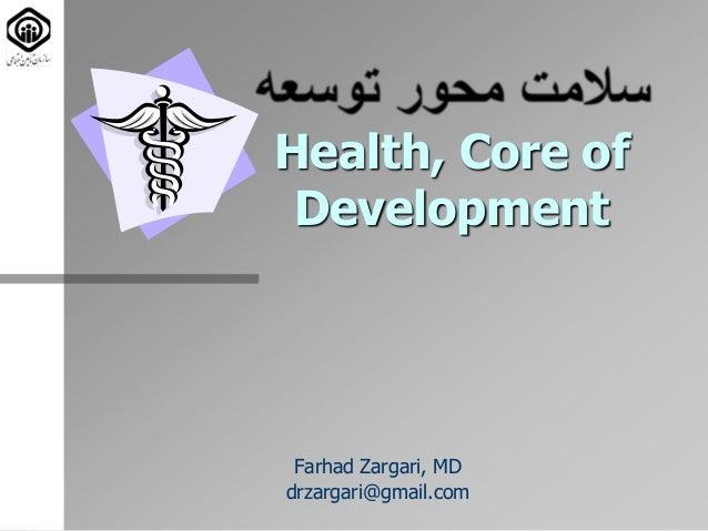 Health, Core of Development Farhad Zargari, MD drzargari@gmail.com