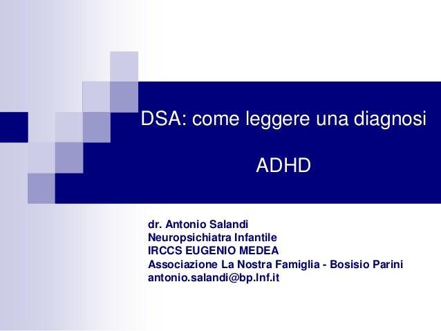 DSA: come leggere una diagnosi ADHD dr. Antonio Salandi Neuropsichiatra Infantile IRCCS EUGENIO MEDEA Associazione La Nost...