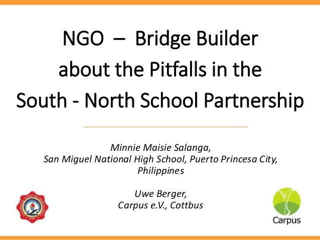 NGO – Bridge Builder about the Pitfalls in the South - North School Partnership Minnie Maisie Salanga, San Miguel National...