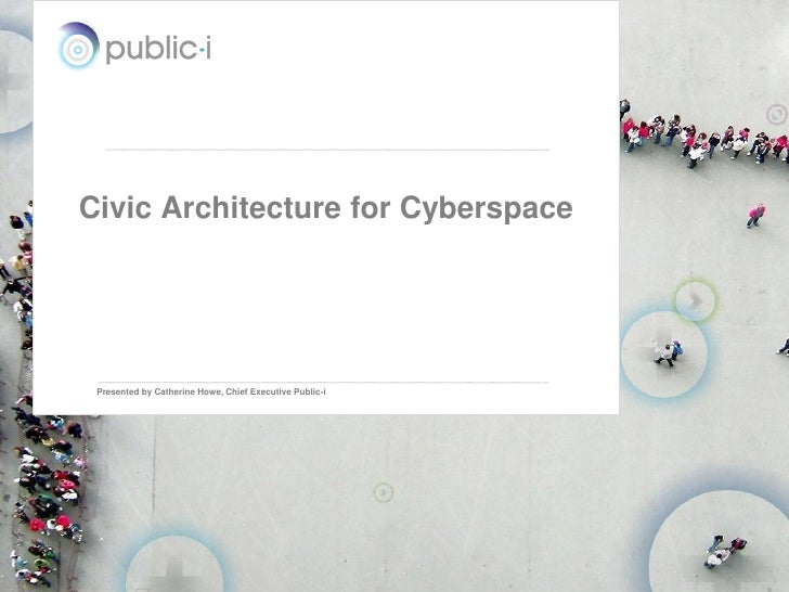 Civic Architecture for Cyberspace      Presented by Catherine Howe, Chief Executive Public-i                              ...
