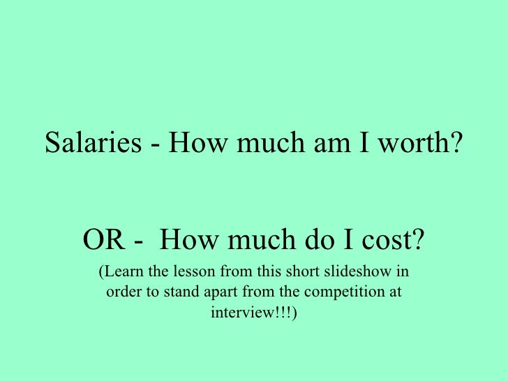 Salaries - How much am I worth? OR -  How much do I cost? (Learn the lesson from this short slideshow in order to stand ap...