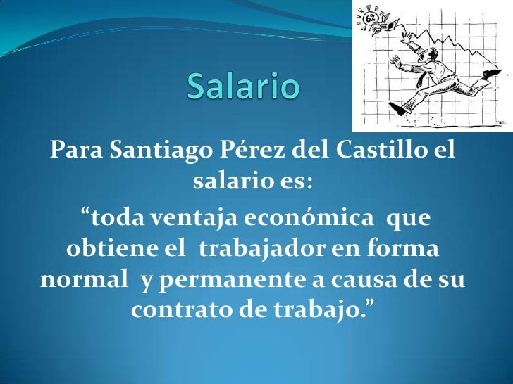 """Para Santiago Pérez del Castillo el             salario es:   """"toda ventaja económica que  obtiene el trabajador en forman..."""