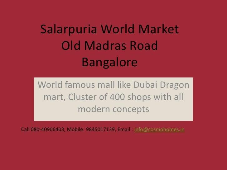 Salarpuria World Market           Old Madras Road              Bangalore      World famous mall like Dubai Dragon       ma...