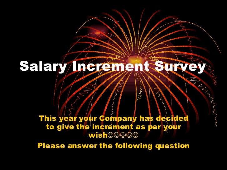 Salary Increment Survey This year your Company has decided to give the increment as per your wish  Please answer the ...