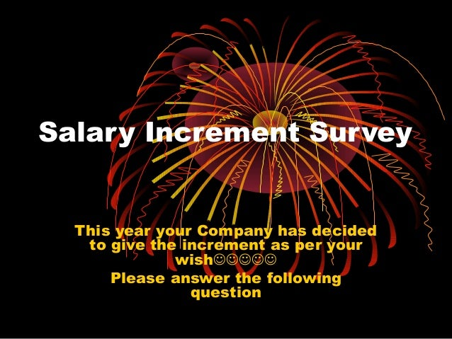 Salary Increment Survey This year your Company has decided to give the increment as per your wish Please answer the f...