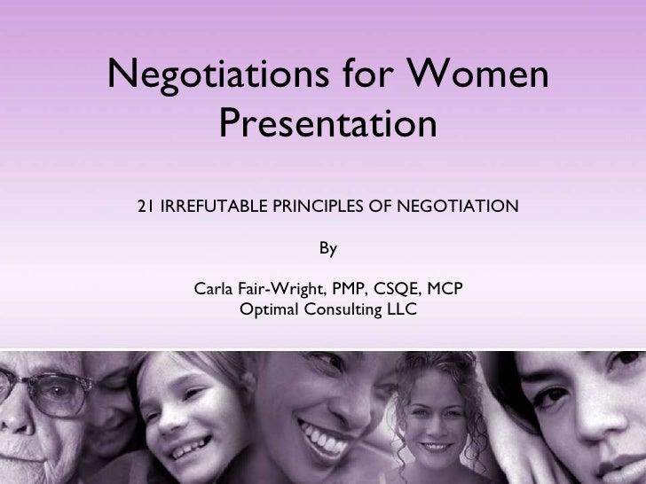 Negotiations for Women Presentation 21 IRREFUTABLE PRINCIPLES OF NEGOTIATION By Carla Fair-Wright, PMP, CSQE, MCP Optimal ...