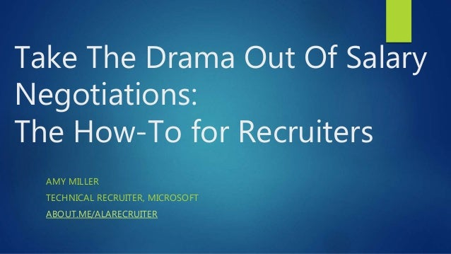 Take The Drama Out Of Salary Negotiations: The How-To for Recruiters AMY MILLER TECHNICAL RECRUITER, MICROSOFT ABOUT.ME/AL...
