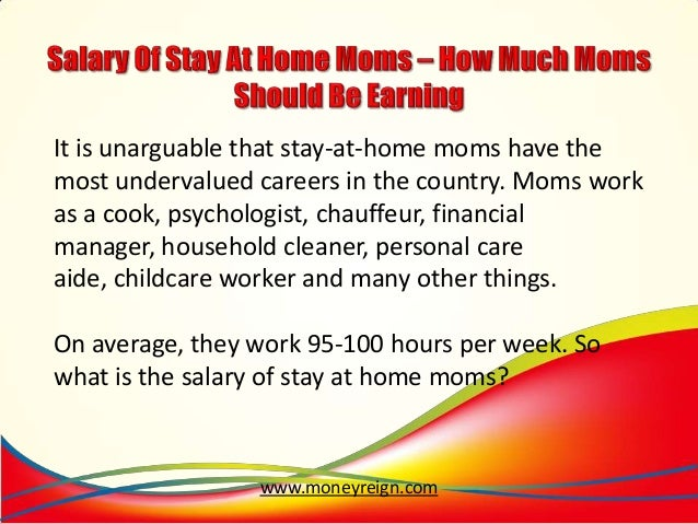 should stay at home moms get a salary from A free inside look at stay at home moms salary trends 2 salaries for 2 jobs at stay at home moms salaries posted anonymously by stay at home moms employees.