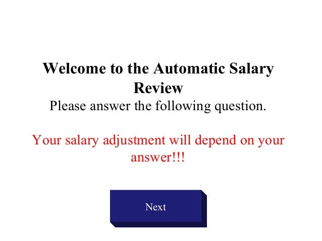 Welcome to the Automatic SalaryReviewPlease answer the following question.Your salary adjustment will depend on youranswer...