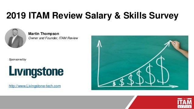 2019 ITAM Review Salary & Skills Survey Martin Thompson Owner and Founder, ITAM Review Sponsored by http://www.Livingstone...