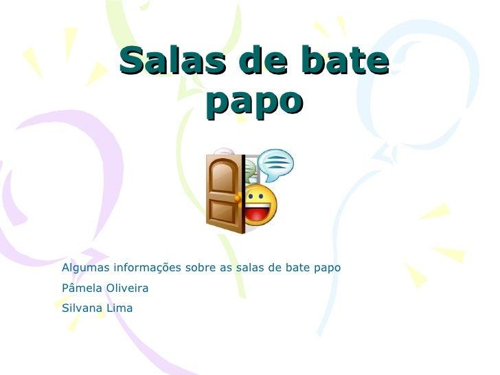 Salas de bate              papo    Algumas informações sobre as salas de bate papo Pâmela Oliveira Silvana Lima