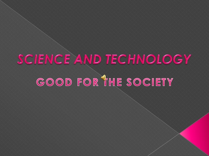 SCIENCE AND TECHNOLOGY  <br />GOOD FOR THE SOCIETY<br />
