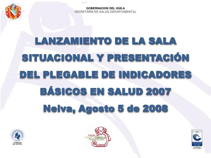 GOBERNACION DEL HUILA         SECRETARIA DE SALUD DEPARTAMENTAL       LANZAMIENTO DE LA SALA SITUACIONAL Y PRESENTACIÓN DE...