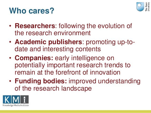 Who cares? • Researchers: following the evolution of the research environment • Academic publishers: promoting up-to- date...