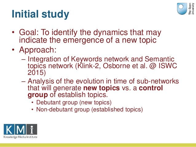 Initial study • Goal: To identify the dynamics that may indicate the emergence of a new topic • Approach: – Integration of...