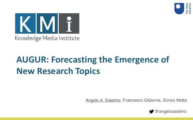 AUGUR: Forecasting the Emergence of New Research Topics Angelo A. Salatino, Francesco Osborne, Enrico Motta @angelosalatino