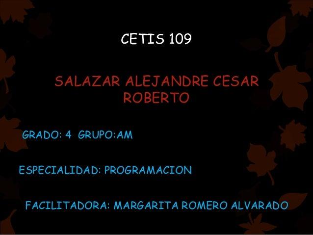 CETIS 109 SALAZAR ALEJANDRE CESAR ROBERTO GRADO: 4 GRUPO:AM ESPECIALIDAD: PROGRAMACION FACILITADORA: MARGARITA ROMERO ALVA...