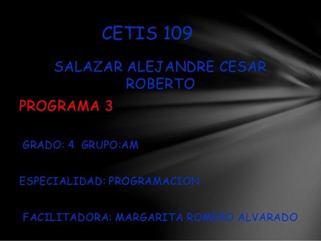 SALAZAR ALEJANDRE CESAR ROBERTO PROGRAMA 3 GRADO: 4 GRUPO:AM ESPECIALIDAD: PROGRAMACION FACILITADORA: MARGARITA ROMERO ALV...