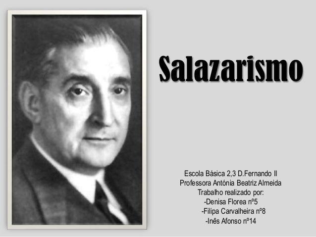 Salazarismo  Escola Básica 2,3 D.Fernando II Professora Antónia Beatriz Almeida Trabalho realizado por: -Denisa Florea nº5...
