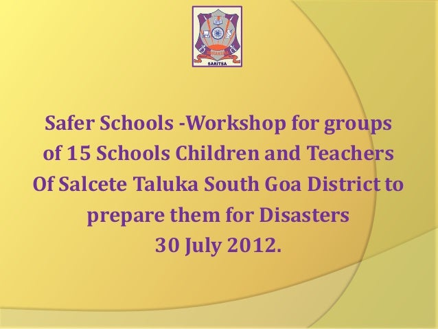 Safer Schools -Workshop for groups of 15 Schools Children and Teachers Of Salcete Taluka South Goa District to prepare the...