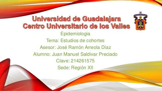 Epidemiologia Tema: Estudios de cohortes Asesor: José Ramón Arreola Díaz Alumno: Juan Manuel Saldivar Preciado Clave: 2142...