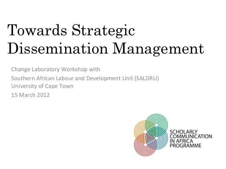 Towards StrategicDissemination ManagementChange Laboratory Workshop withSouthern African Labour and Development Unit (SALD...