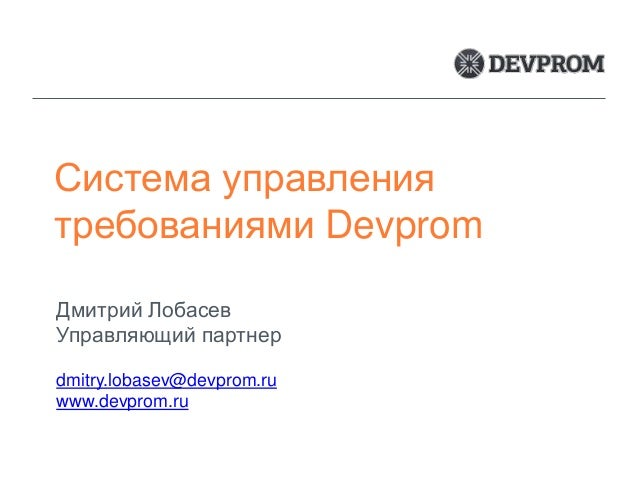 Система управления требованиями Devprom Дмитрий Лобасев Управляющий партнер dmitry.lobasev@devprom.ru www.devprom.ru