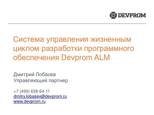Система управления жизненным циклом разработки программного обеспечения Devprom ALM Дмитрий Лобасев Управляющий партнер +7...