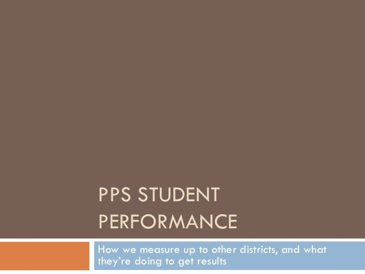 PPS STUDENT PERFORMANCE How we measure up to other districts, and what they're doing to get results