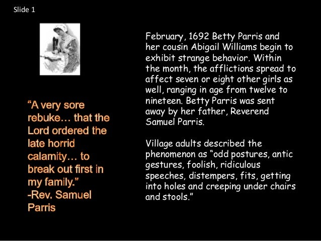 abigail williams and the salem witch Abigail williams was one of the main accusers in the salem witch trials when she was born on july 12th 1960 and accused people when she was about 11 or 12 and lived with her uncle reverend samuel parris, salems village minister.