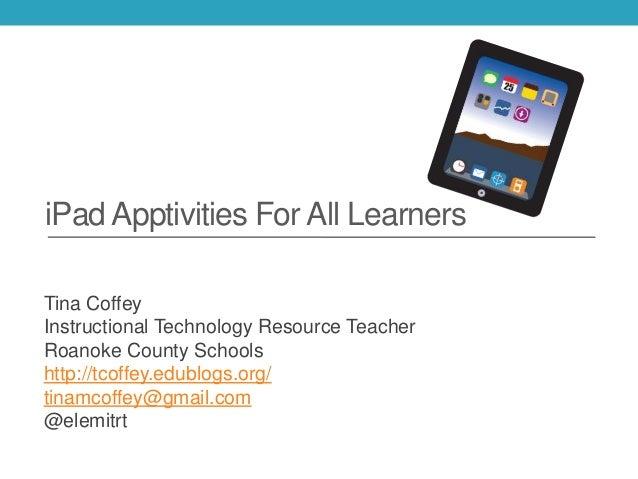 iPad Apptivities For All Learners Tina Coffey Instructional Technology Resource Teacher Roanoke County Schools http://tcof...