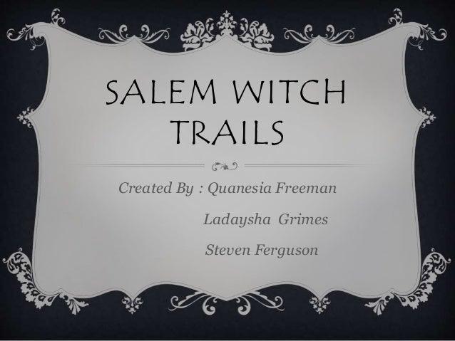 SALEM WITCH TRAILS Created By : Quanesia Freeman Ladaysha Grimes Steven Ferguson