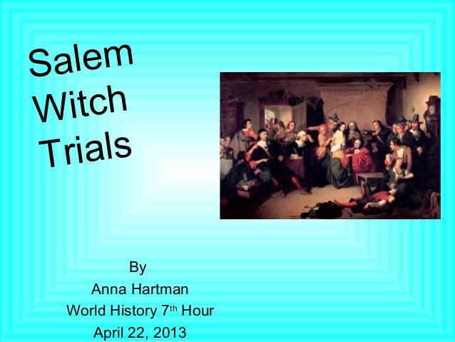 S alemW  itch T rials           By    Anna Hartman  World History 7th Hour     April 22, 2013